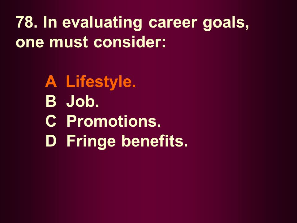 78. In evaluating career goals, one must consider: