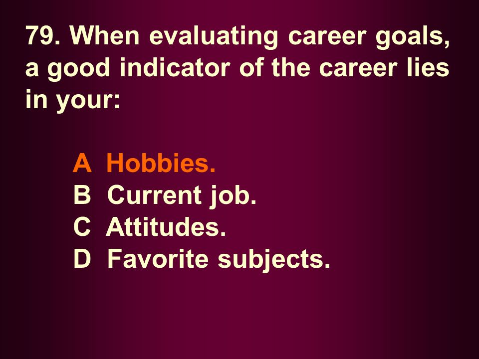 79. When evaluating career goals, a good indicator of the career lies in your: