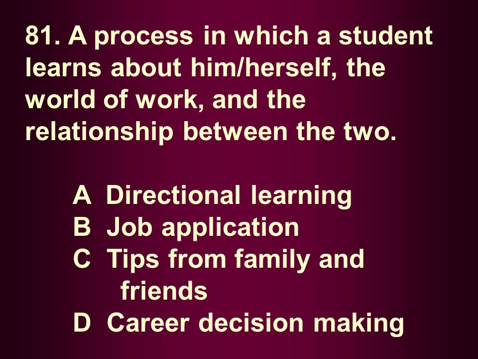 81. A process in which a student learns about him/herself, the world of work, and the relationship between the two.