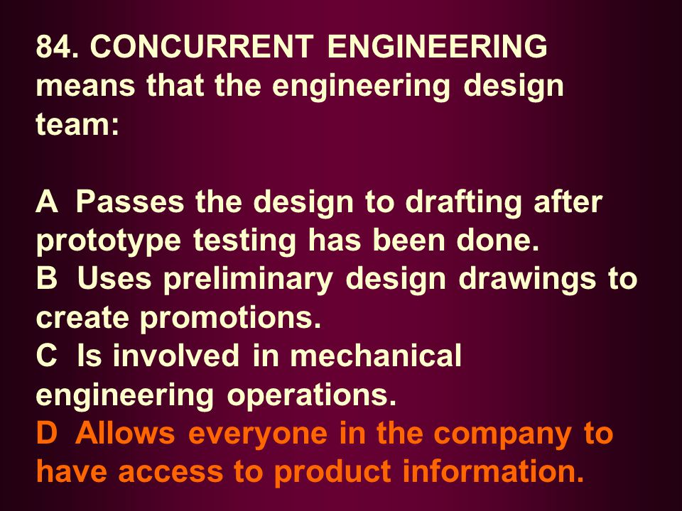 84. CONCURRENT ENGINEERING means that the engineering design team: