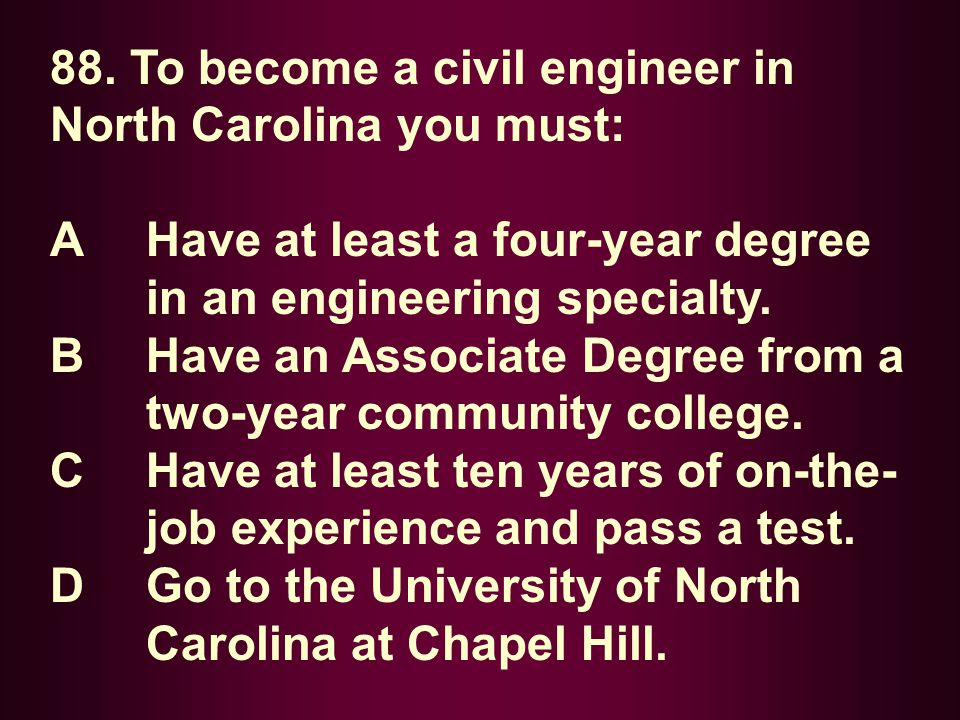 88. To become a civil engineer in North Carolina you must: