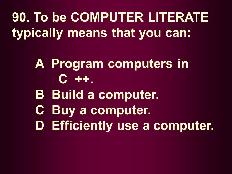 90. To be COMPUTER LITERATE typically means that you can:
