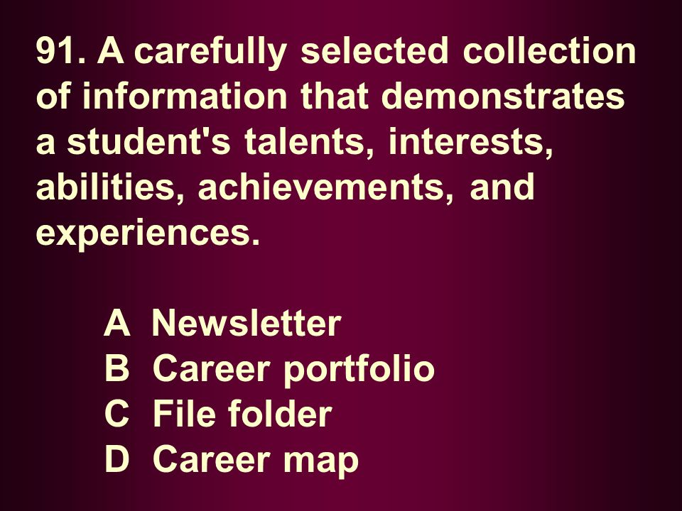 91. A carefully selected collection of information that demonstrates a student s talents, interests, abilities, achievements, and experiences.