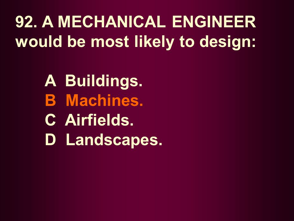 92. A MECHANICAL ENGINEER would be most likely to design: