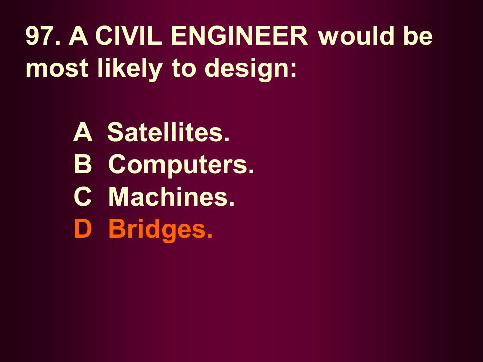 97. A CIVIL ENGINEER would be most likely to design: