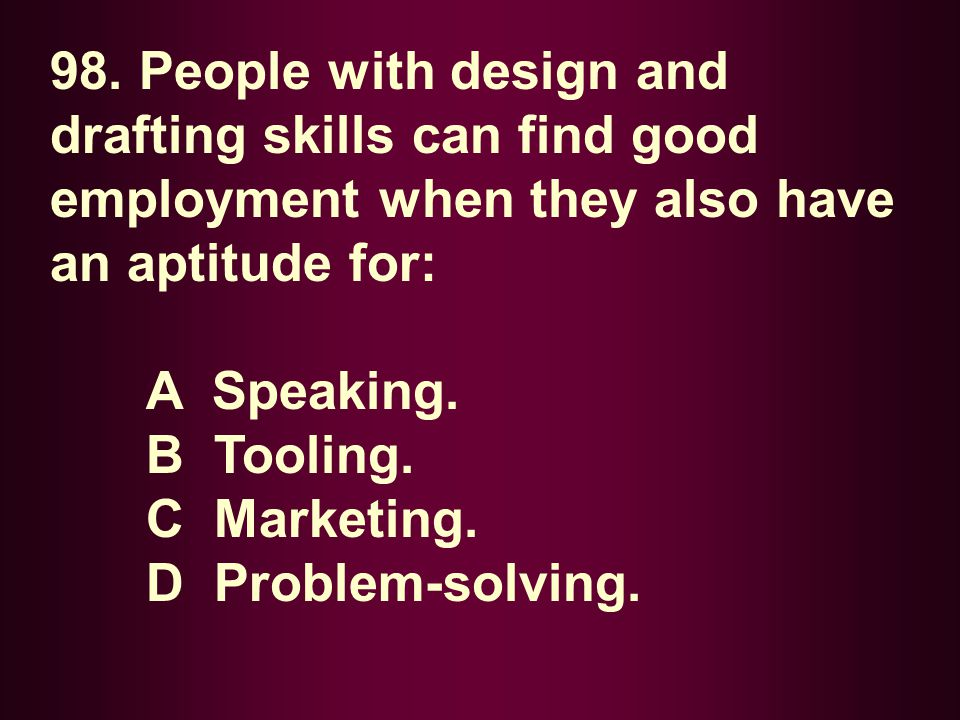 98. People with design and drafting skills can find good employment when they also have an aptitude for: