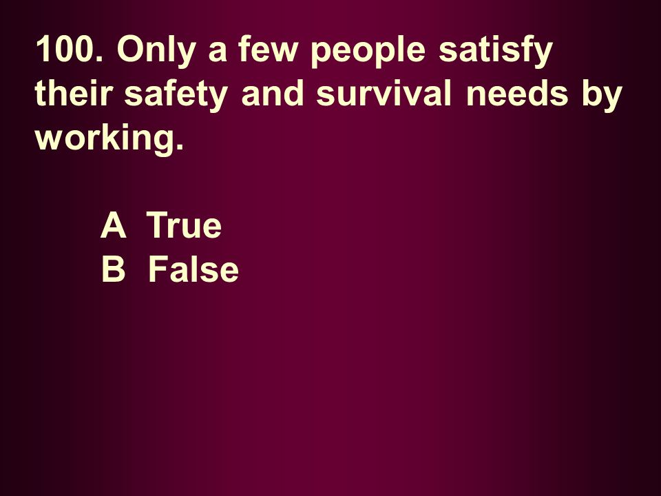 100. Only a few people satisfy their safety and survival needs by working.