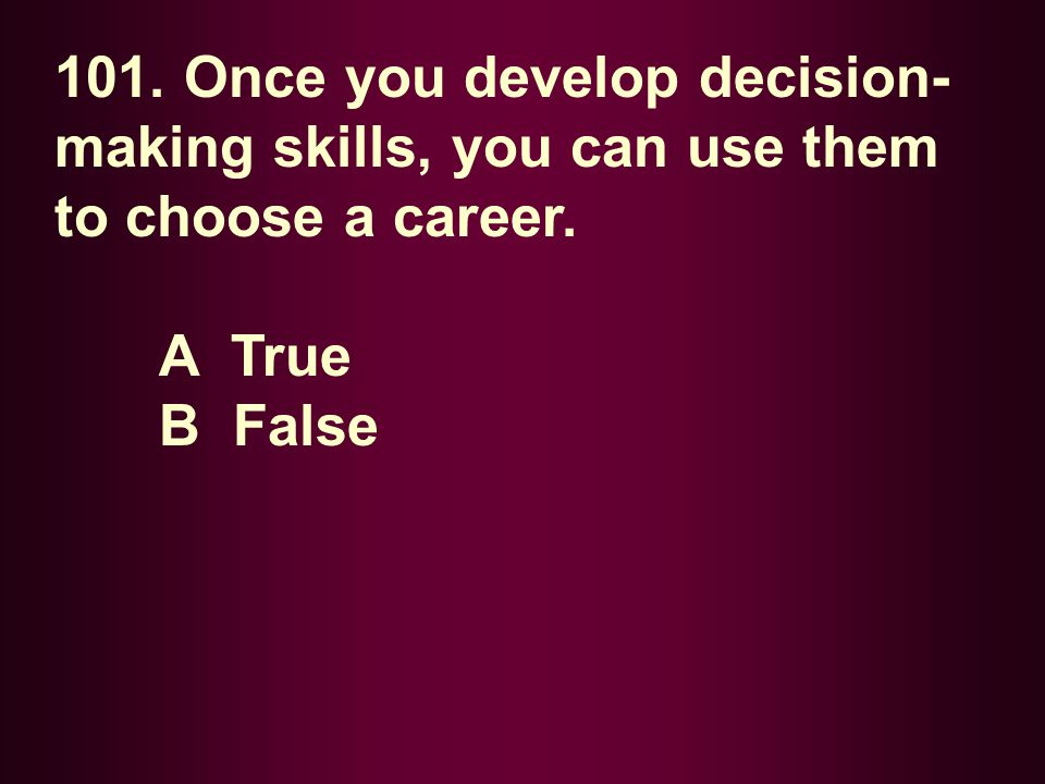 101. Once you develop decision-making skills, you can use them to choose a career.