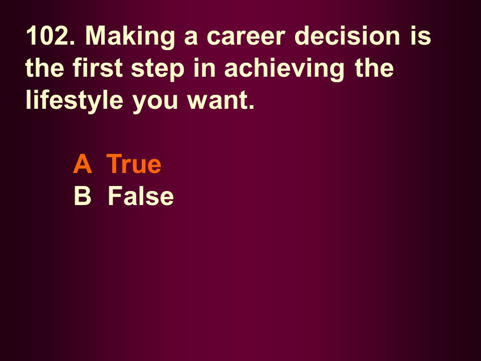 102. Making a career decision is the first step in achieving the lifestyle you want.