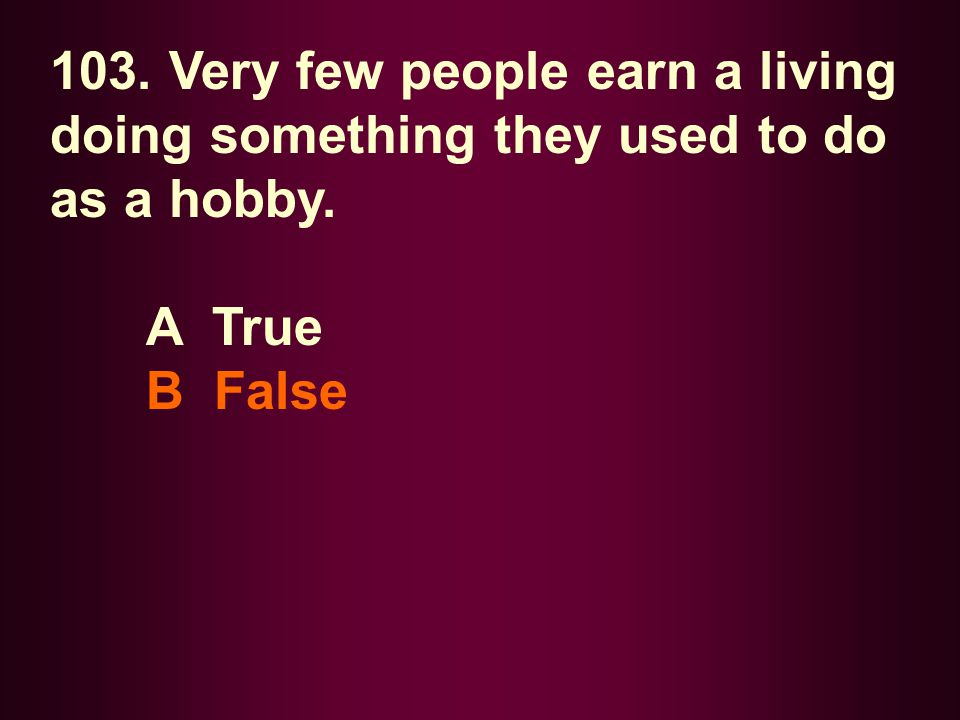 103. Very few people earn a living doing something they used to do as a hobby.