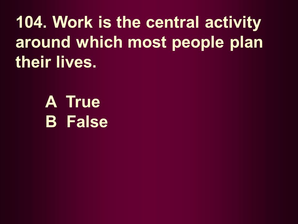 104. Work is the central activity around which most people plan their lives.