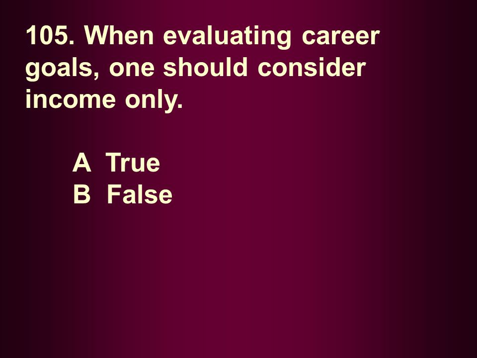 105. When evaluating career goals, one should consider income only.