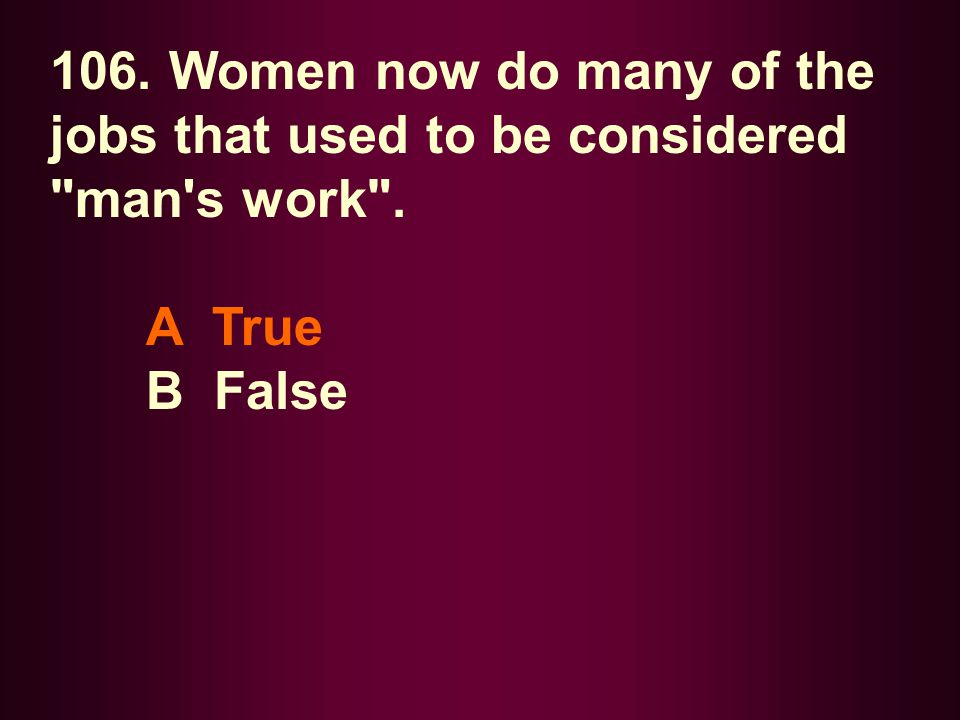 106. Women now do many of the jobs that used to be considered man s work .