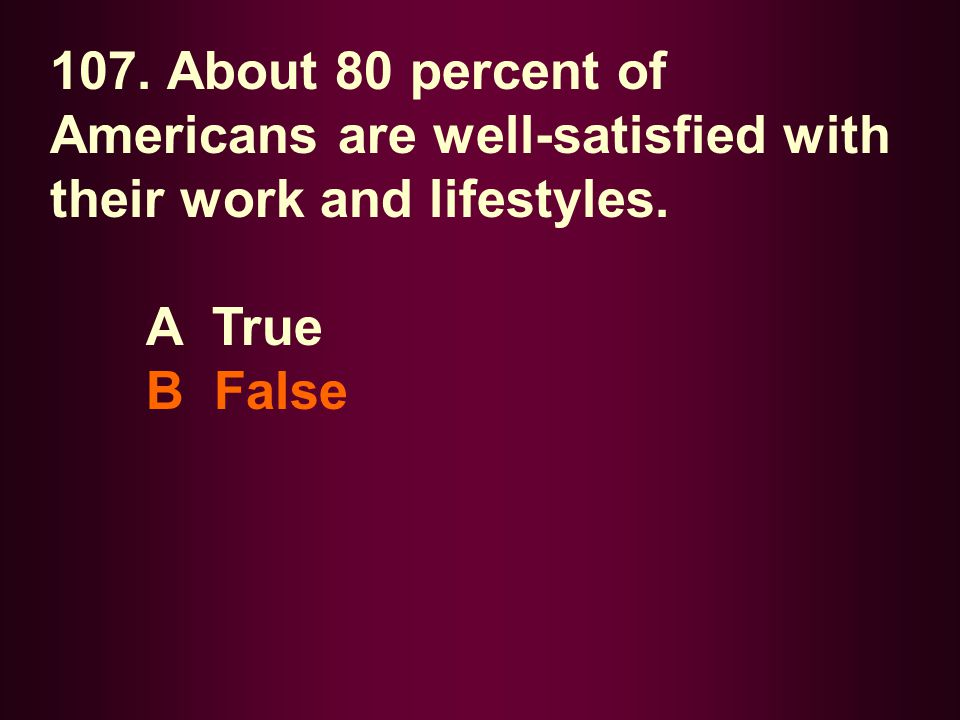 107. About 80 percent of Americans are well-satisfied with their work and lifestyles.