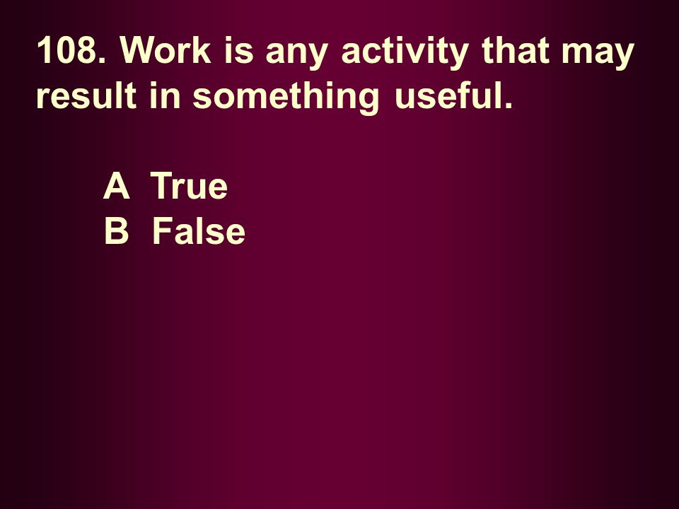 108. Work is any activity that may result in something useful.