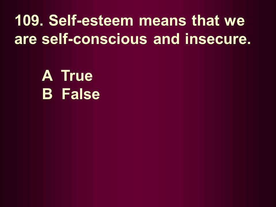 109. Self-esteem means that we are self-conscious and insecure.