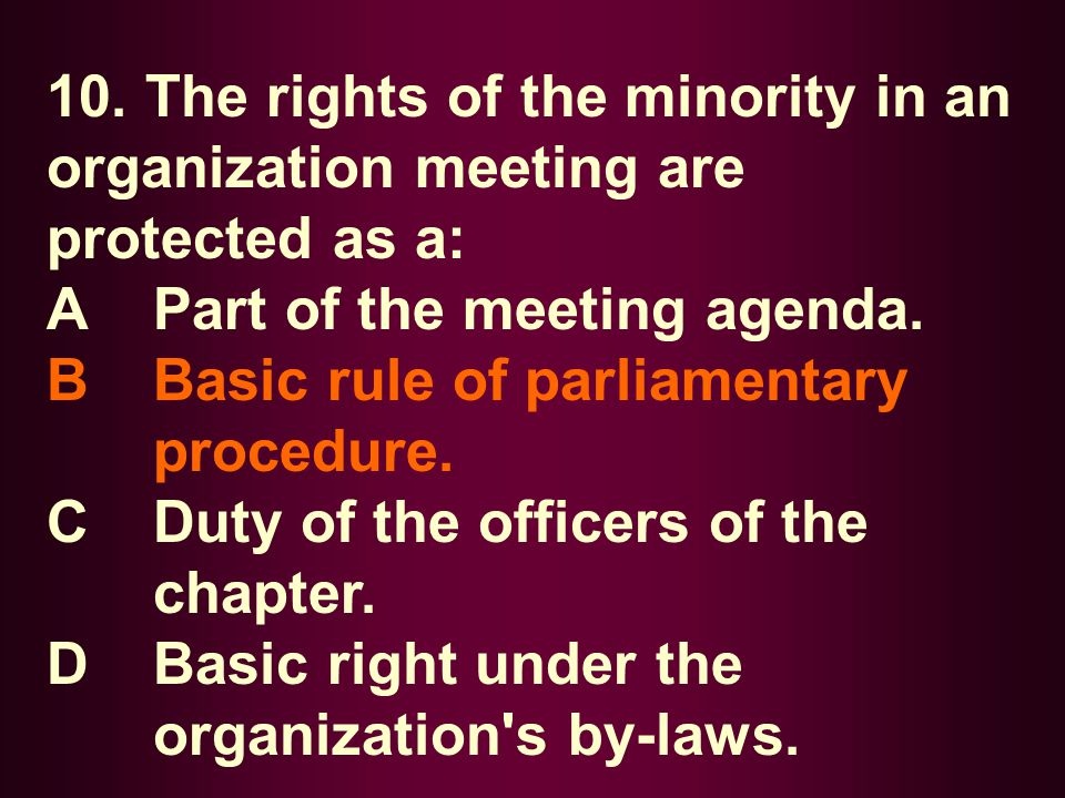 10. The rights of the minority in an organization meeting are protected as a: