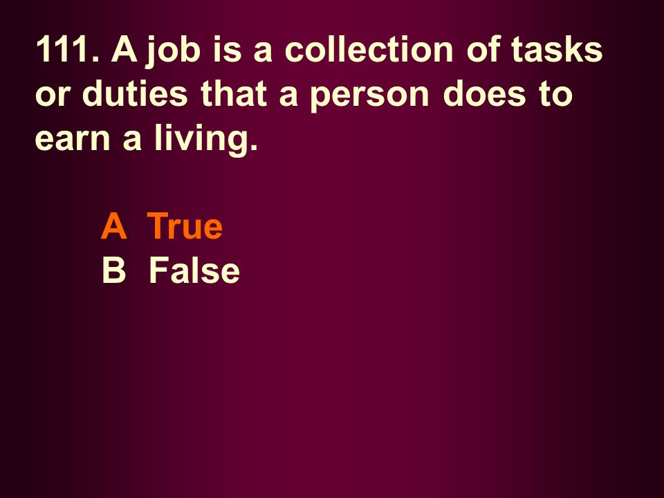 111. A job is a collection of tasks or duties that a person does to earn a living.