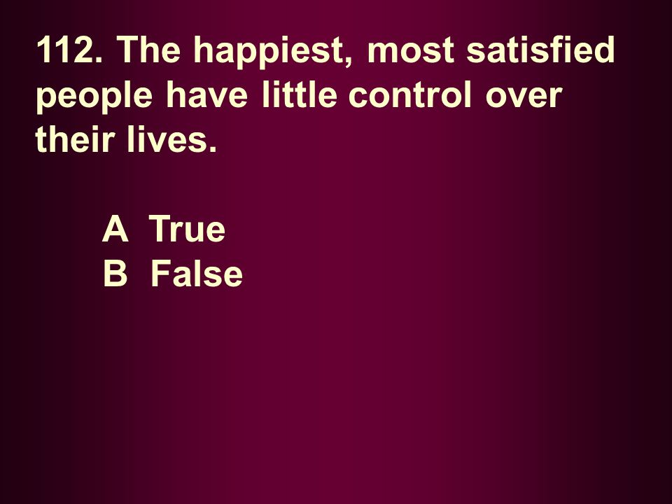 112. The happiest, most satisfied people have little control over their lives.