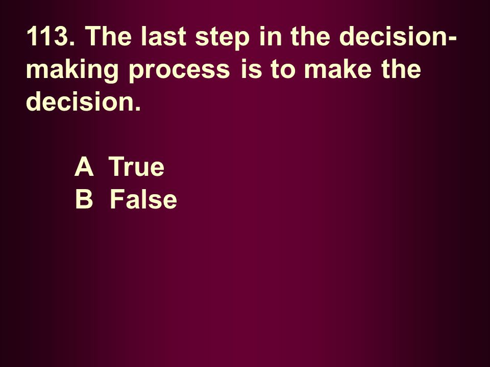 113. The last step in the decision-making process is to make the decision.