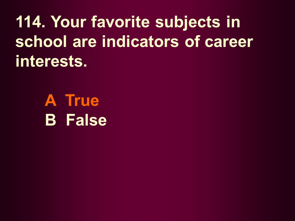 114. Your favorite subjects in school are indicators of career interests.