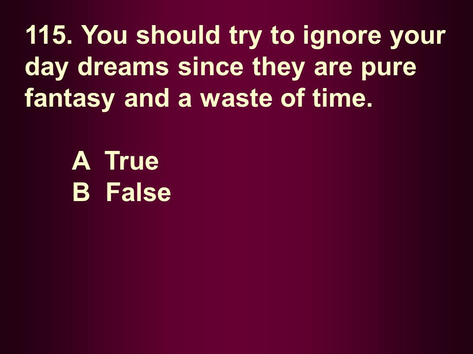 115. You should try to ignore your day dreams since they are pure fantasy and a waste of time.