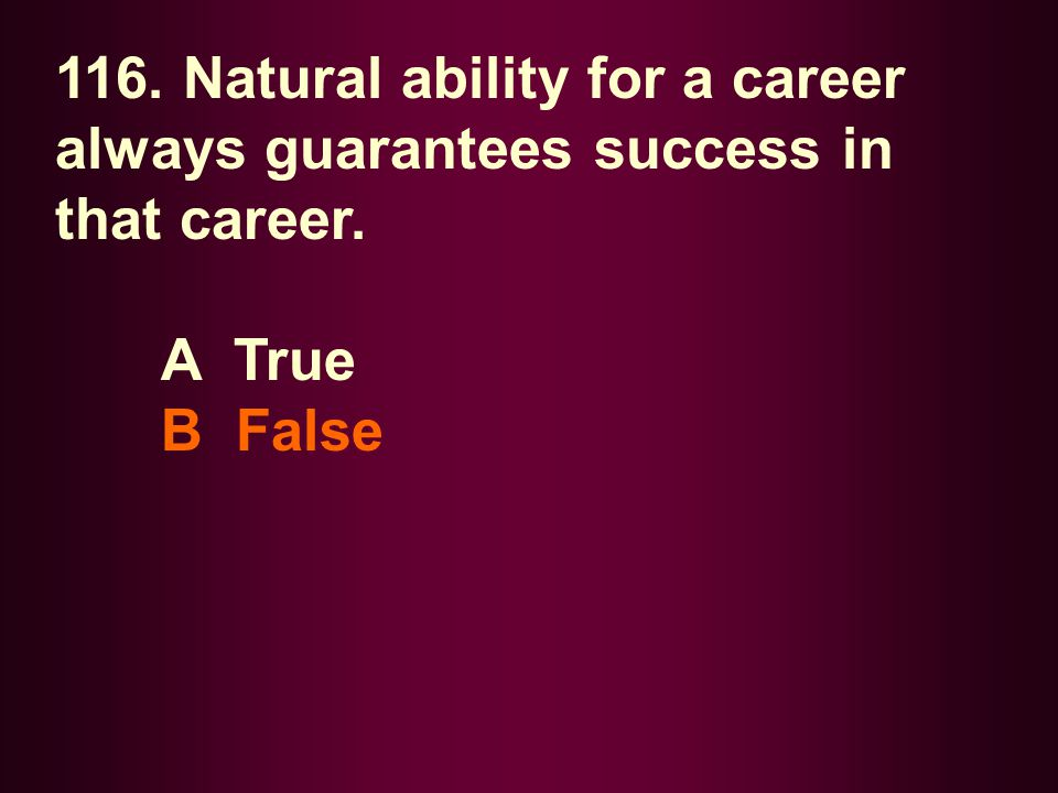 116. Natural ability for a career always guarantees success in that career.