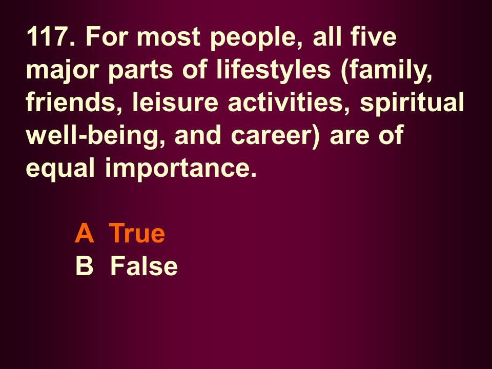 117. For most people, all five major parts of lifestyles (family, friends, leisure activities, spiritual well-being, and career) are of equal importance.