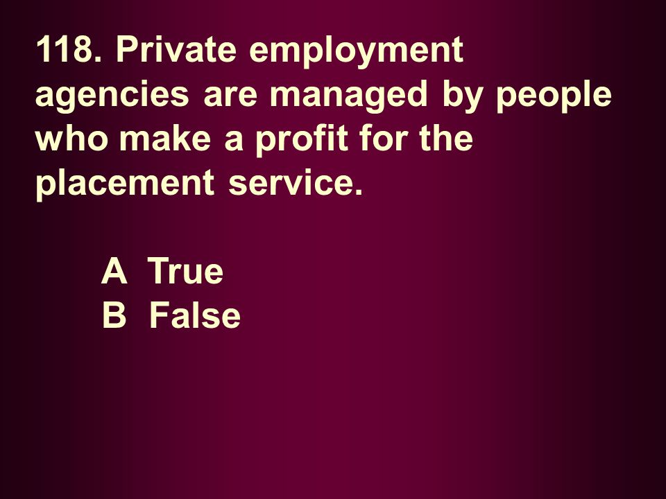 118. Private employment agencies are managed by people who make a profit for the placement service.
