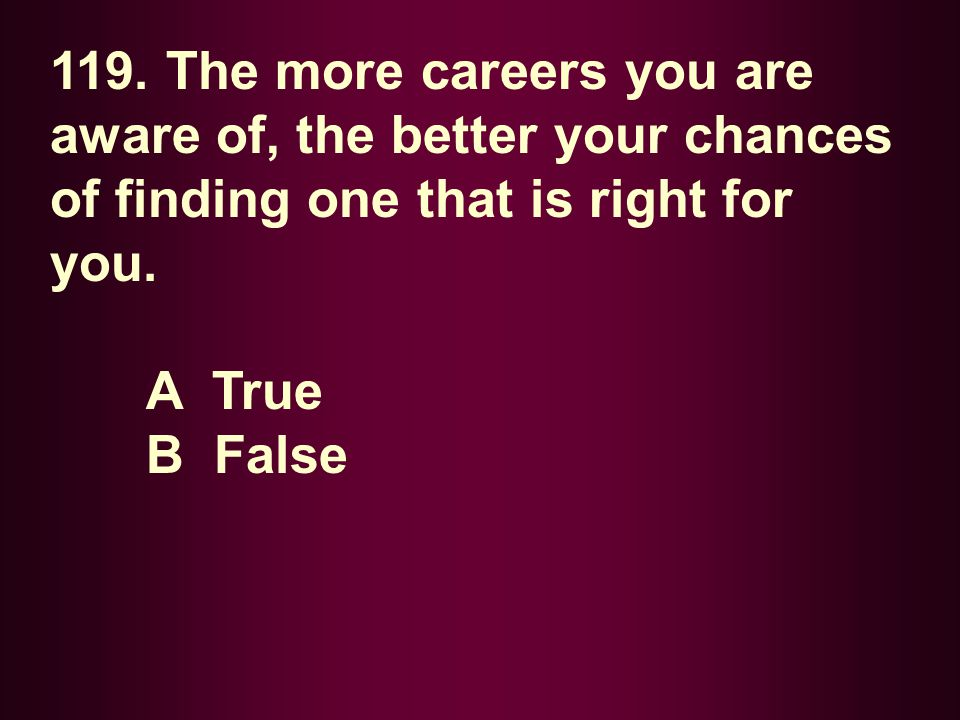 119. The more careers you are aware of, the better your chances of finding one that is right for you.