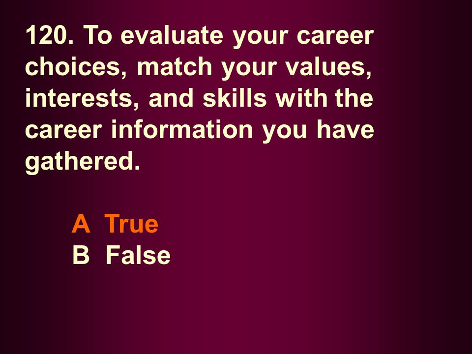 120. To evaluate your career choices, match your values, interests, and skills with the career information you have gathered.