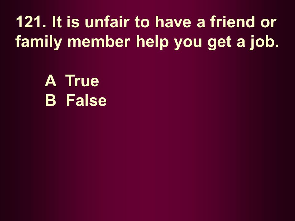 121. It is unfair to have a friend or family member help you get a job.