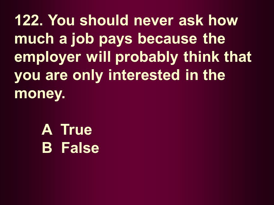 122. You should never ask how much a job pays because the employer will probably think that you are only interested in the money.