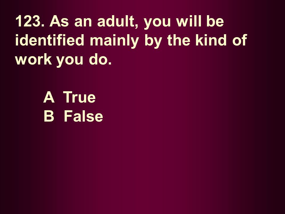123. As an adult, you will be identified mainly by the kind of work you do.