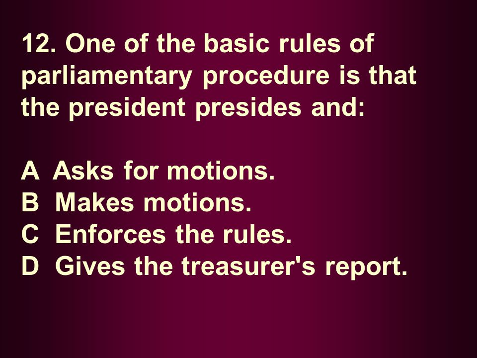 12. One of the basic rules of parliamentary procedure is that the president presides and: