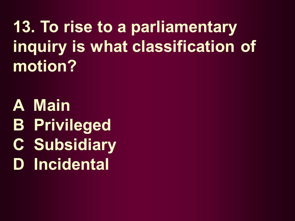 13. To rise to a parliamentary inquiry is what classification of motion