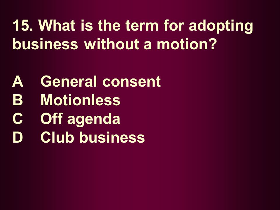 15. What is the term for adopting business without a motion