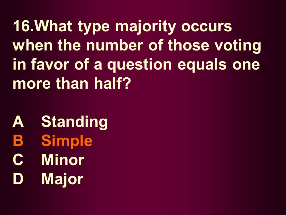 16.What type majority occurs when the number of those voting in favor of a question equals one more than half