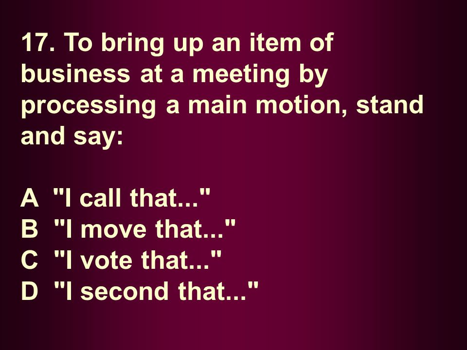 17. To bring up an item of business at a meeting by processing a main motion, stand and say: