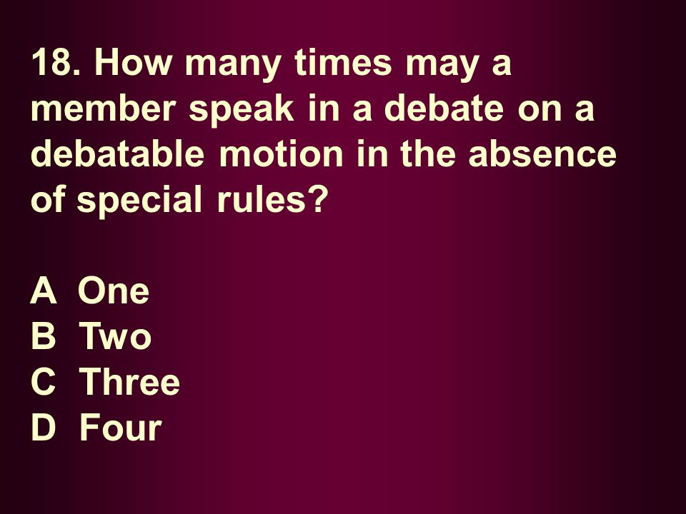 18. How many times may a member speak in a debate on a debatable motion in the absence of special rules