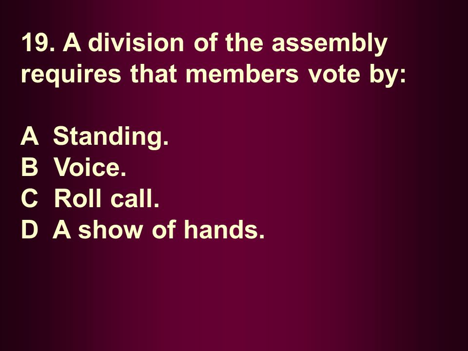 19. A division of the assembly requires that members vote by: