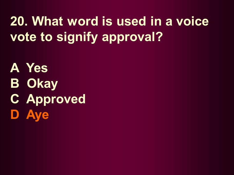 20. What word is used in a voice vote to signify approval