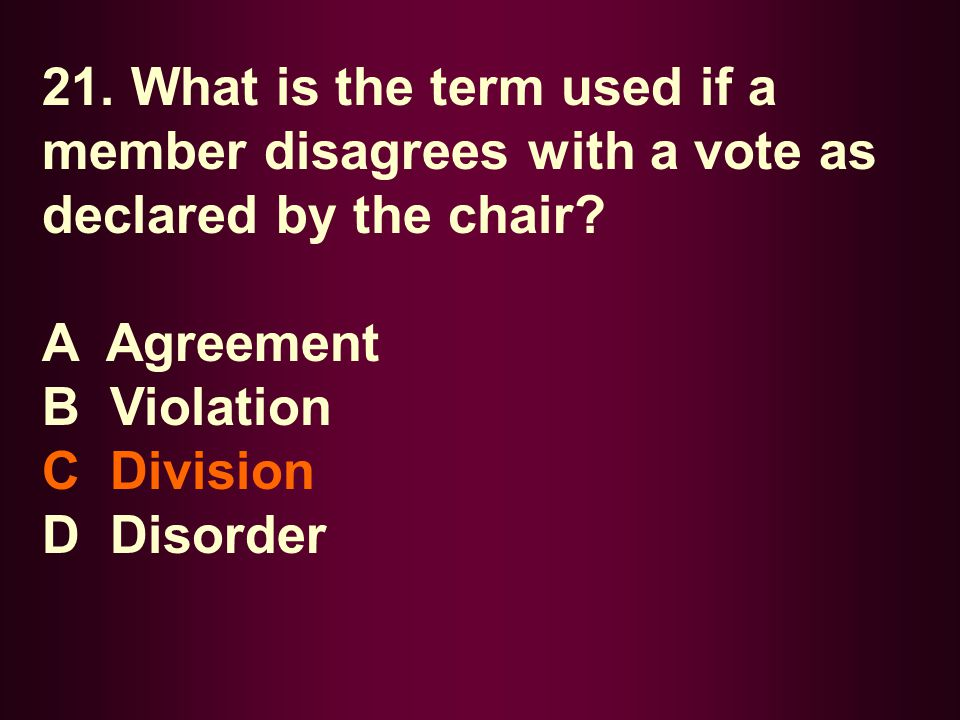21. What is the term used if a member disagrees with a vote as declared by the chair