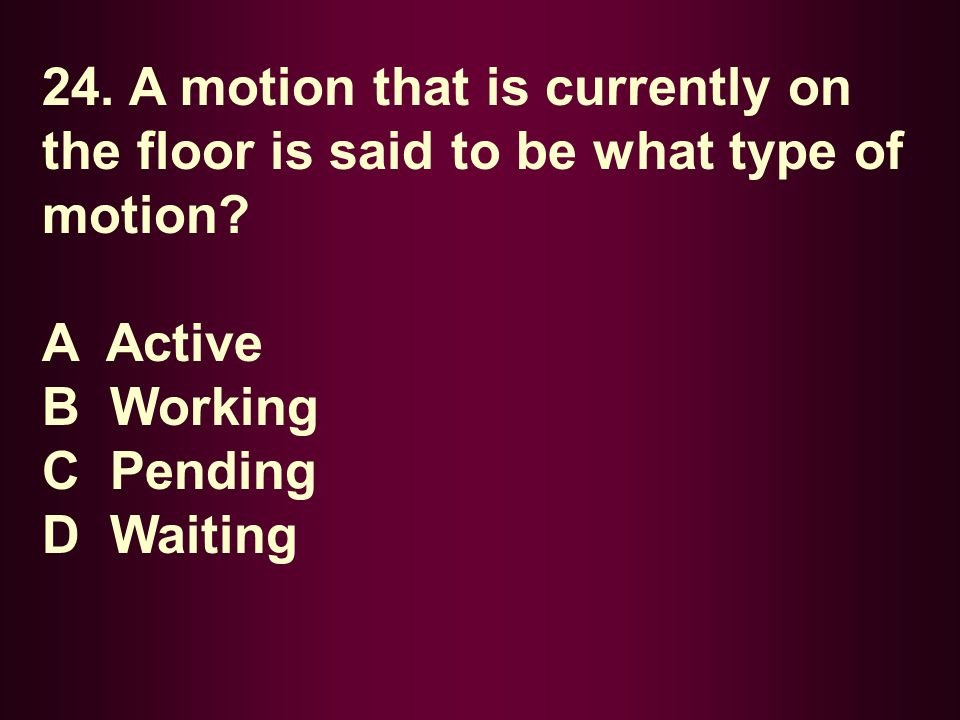 24. A motion that is currently on the floor is said to be what type of motion