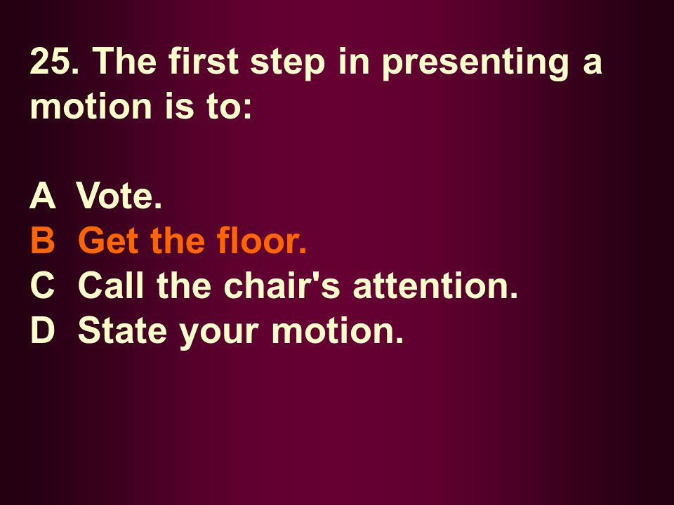 25. The first step in presenting a motion is to: