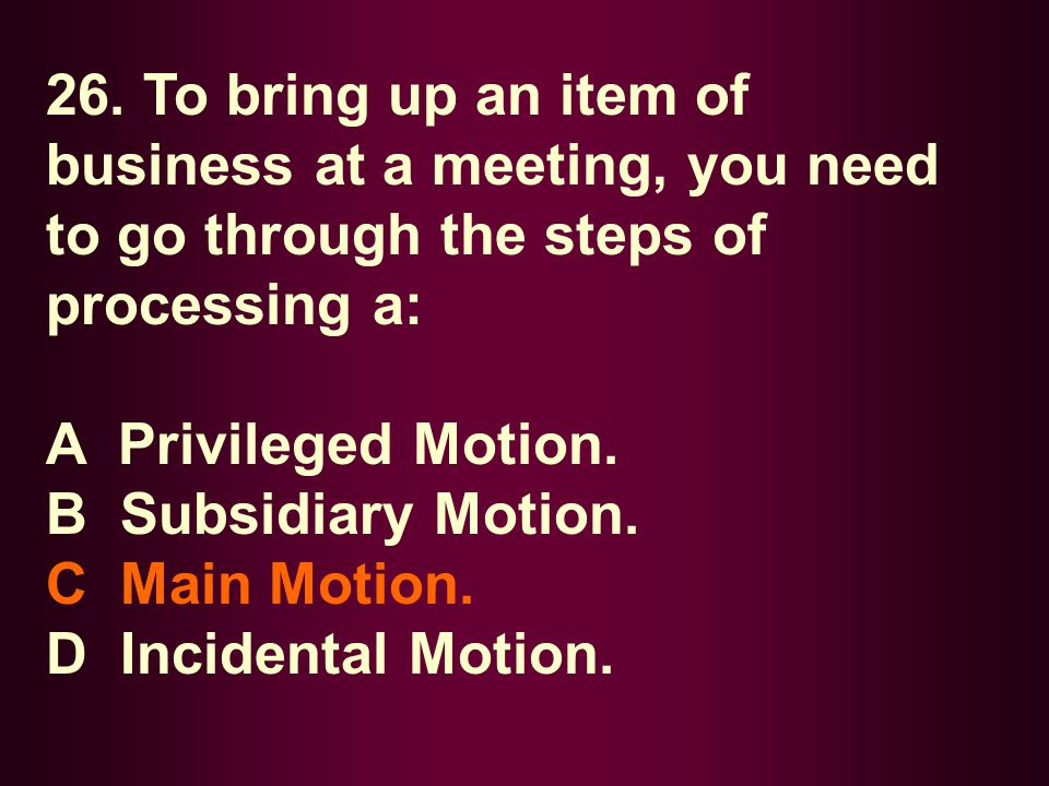 26. To bring up an item of business at a meeting, you need to go through the steps of processing a: