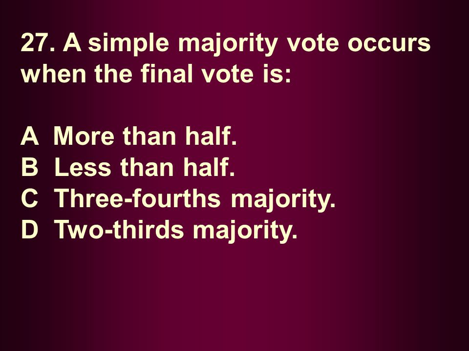 27. A simple majority vote occurs when the final vote is: