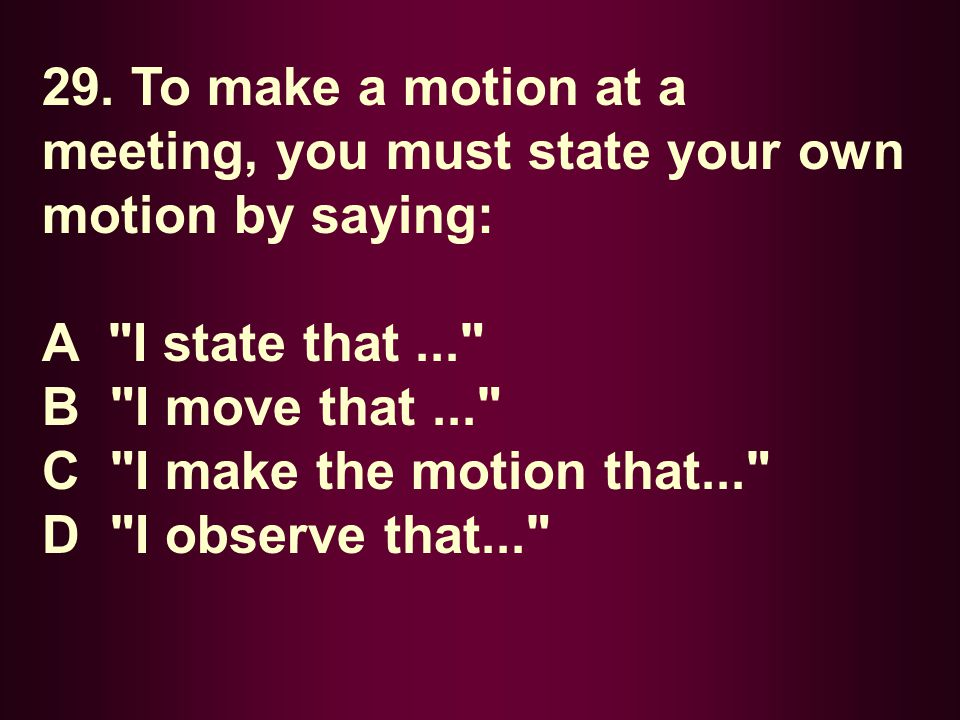 29. To make a motion at a meeting, you must state your own motion by saying: