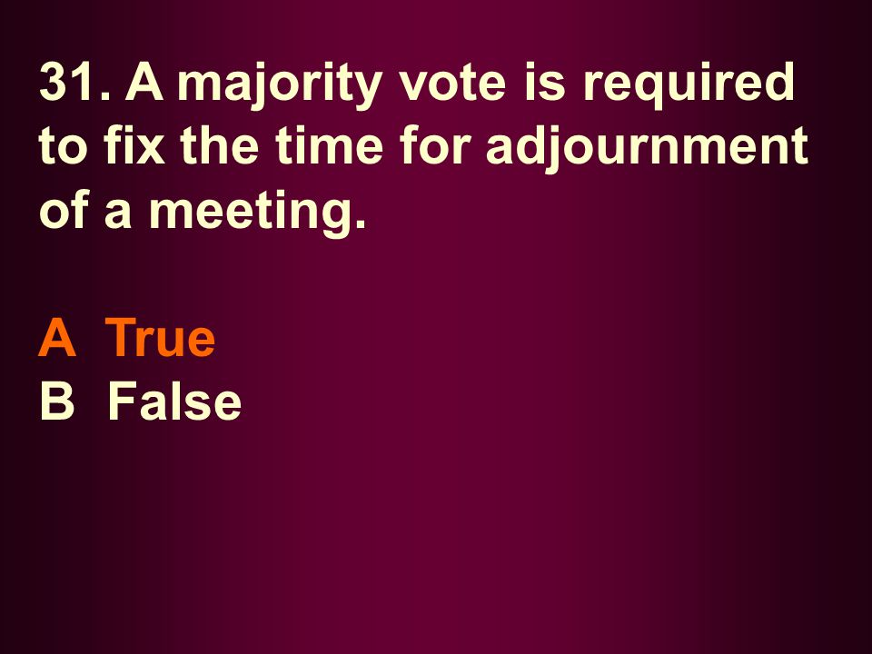 31. A majority vote is required to fix the time for adjournment of a meeting.