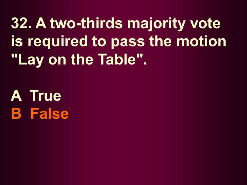 32. A two-thirds majority vote is required to pass the motion Lay on the Table .
